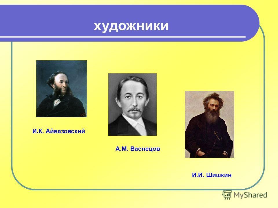 художники И.К. Айвазовский А.М. Васнецов И.И. Шишкин