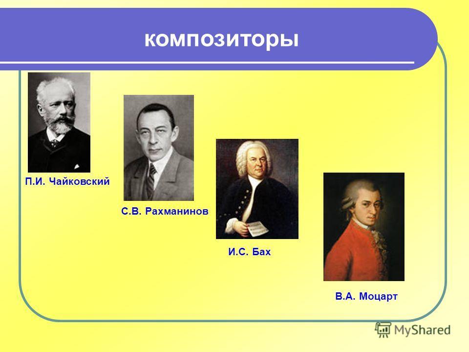 композиторы П.И. Чайковский С.В. Рахманинов И.С. Бах В.А. Моцарт