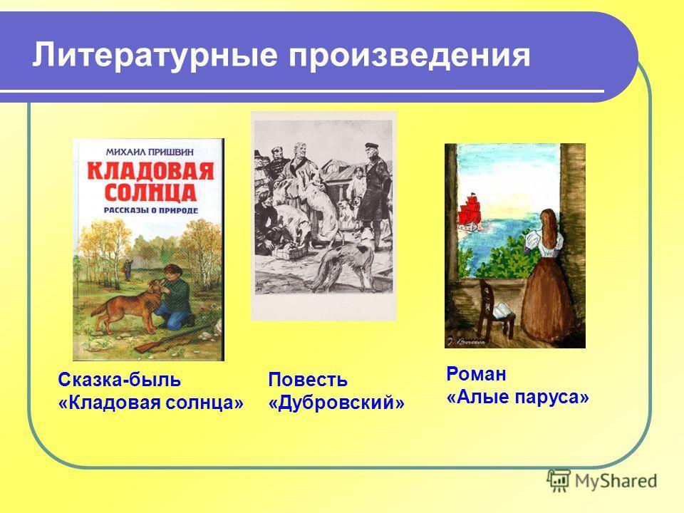 Литературные произведения Сказка-быль «Кладовая солнца» Повесть «Дубровский» Роман «Алые паруса»
