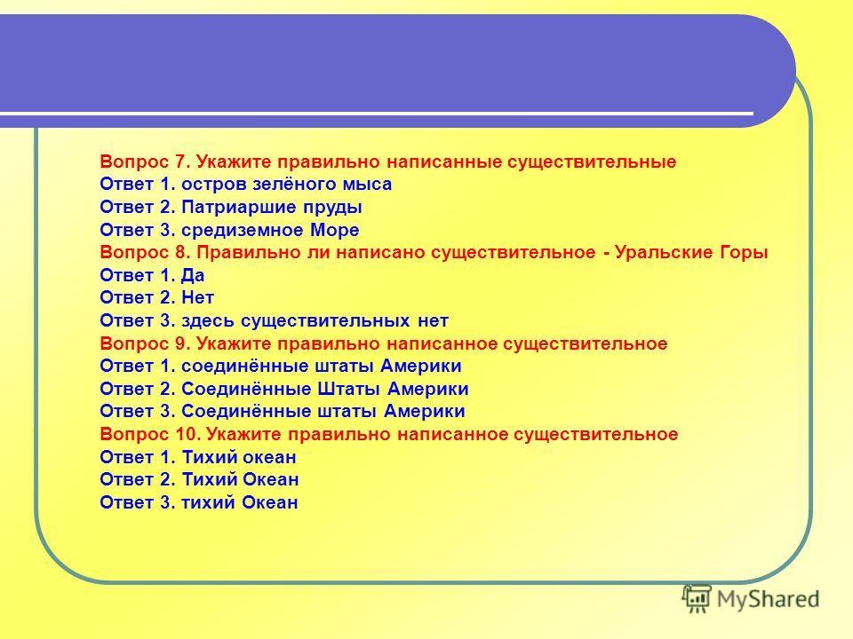 Вопрос 7. Укажите правильно написанные существительные Ответ 1. остров зелёного мыса Ответ 2. Патриаршие пруды Ответ 3. средиземное Море Вопрос 8. Правильно ли написано существительное - Уральские Горы Ответ 1. Да Ответ 2. Нет Ответ 3. здесь существи