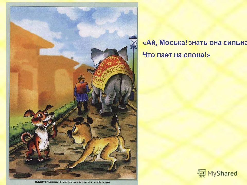 «Ай, Моська! знать она сильна, Что лает на слона!»