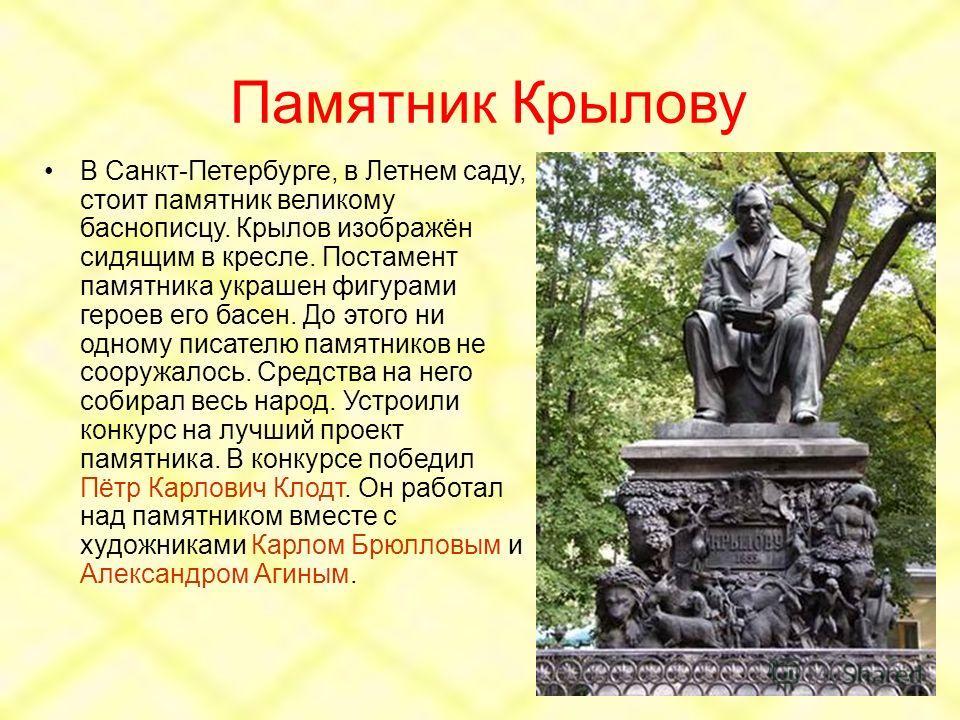 Памятник Крылову В Санкт-Петербурге, в Летнем саду, стоит памятник великому баснописцу. Крылов изображён сидящим в кресле. Постамент памятника украшен фигурами героев его басен. До этого ни одному писателю памятников не сооружалось. Средства на него