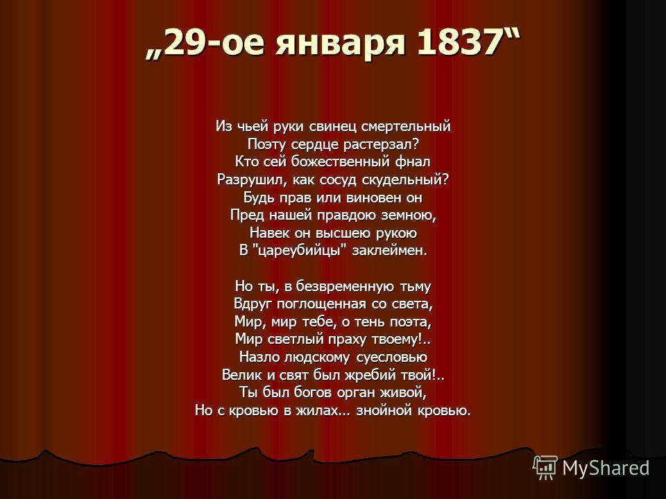29-ое января 1837 Из чьей руки свинец смертельный Поэту сердце растерзал? Кто сей божественный фнал Разрушил, как сосуд скудельный? Будь прав или виновен он Пред нашей правдою земною, Навек он высшею рукою В ''цареубийцы'' заклеймен. Но ты, в безврем