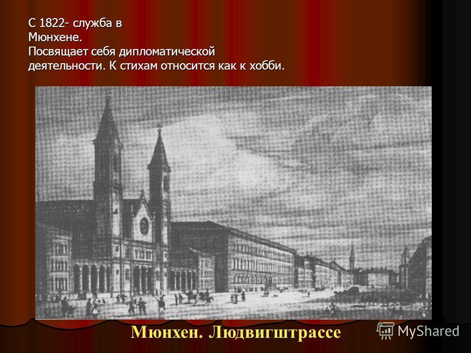 С 1822- служба в Мюнхене. Посвящает себя дипломатической деятельности. К стихам относится как к хобби. Мюнхен. Людвигштрассе