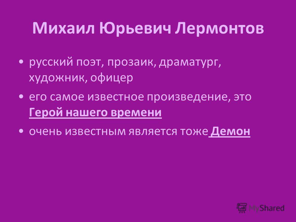 Михаил Юрьевич Лермонтов русский поэт, прозаик, драматург, художник, офицер его самое известное произведение, это Герой нашего времени очень известным является тоже Демон