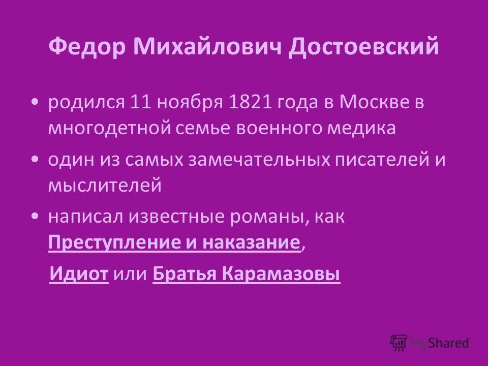 Федор Михайлович Достоевский родился 11 ноября 1821 года в Москве в многодетной семье военного медика один из самых замечательных писателей и мыслителей написал известные романы, как Преступление и наказание, Идиот или Братья Карамазовы