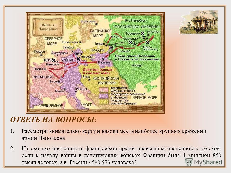 ОТВЕТЬ НА ВОПРОСЫ: 1. Рассмотри внимательно карту и назови места наиболее крупных сражений армии Наполеона. 2. На сколько численность французской армии превышала численность русской, если к началу войны в действующих войсках Франции было 1 миллион 85