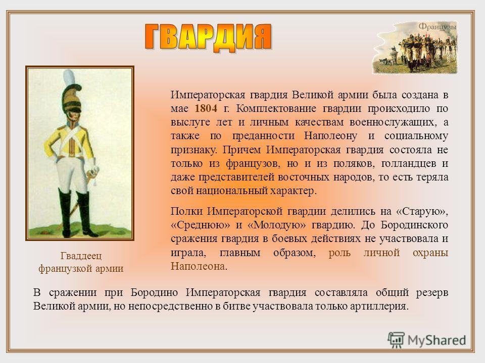 Императорская гвардия Великой армии была создана в мае 1804 г. Комплектование гвардии происходило по выслуге лет и личным качествам военнослужащих, а также по преданности Наполеону и социальному признаку. Причем Императорская гвардия состояла не толь