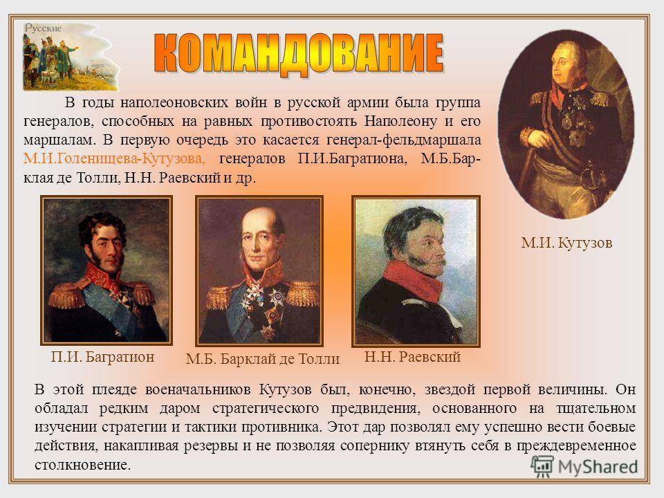 В годы наполеоновских войн в русской армии была группа генералов, способных на равных противостоять Наполеону и его маршалам. В первую очередь это касается генерал-фельдмаршала М.И.Голенищева-Кутузова, генералов П.И.Багратиона, М.Б.Бар- клая де Толли