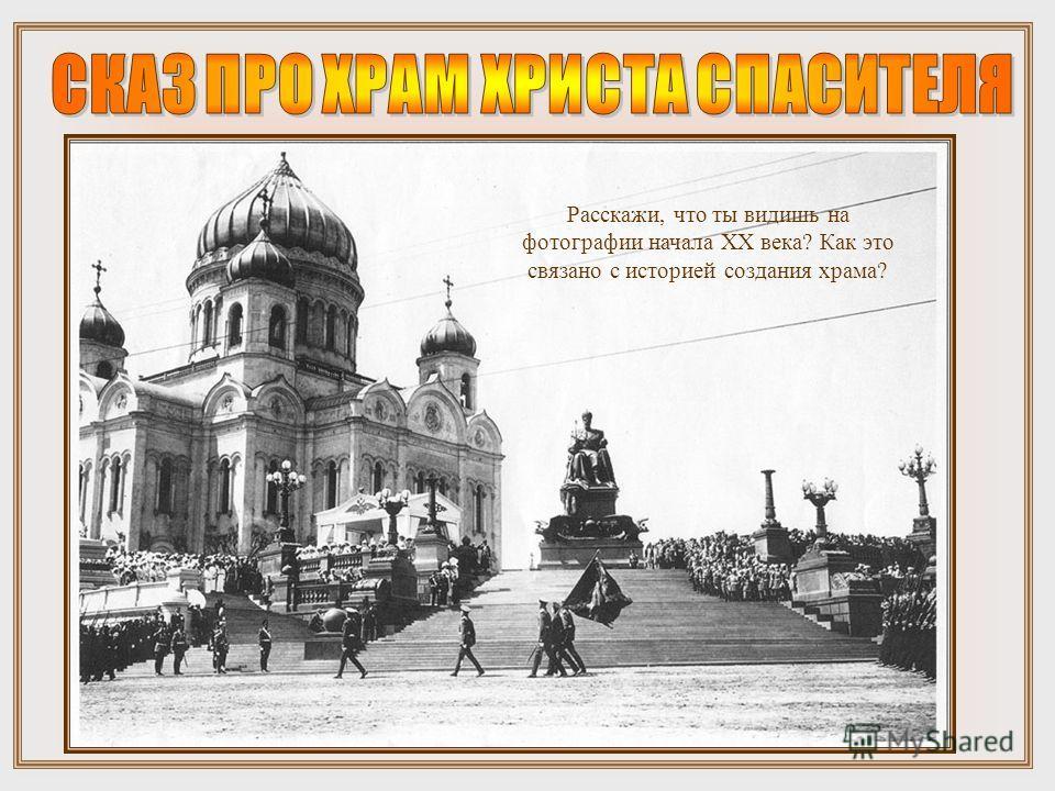 Расскажи, что ты видишь на фотографии начала XX века? Как это связано с историей создания храма?