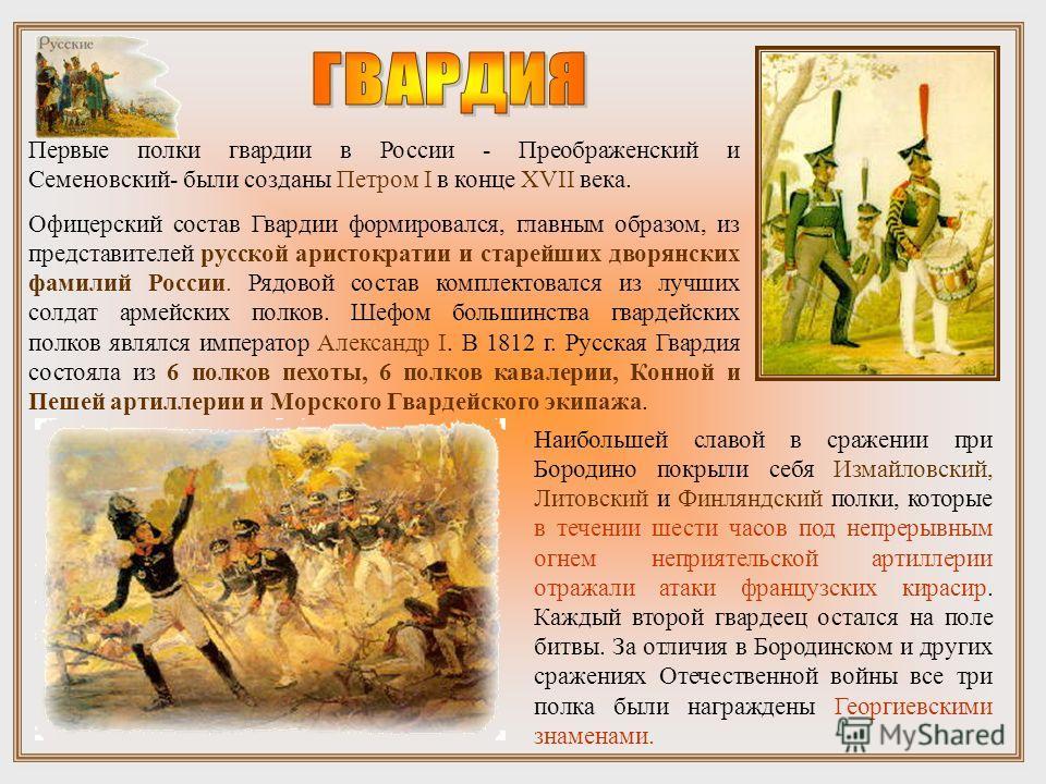 Первые полки гвардии в России - Преображенский и Семеновский- были созданы Петром I в конце XVII века. Офицерский состав Гвардии формировался, главным образом, из представителей русской аристократии и старейших дворянских фамилий России. Рядовой сост