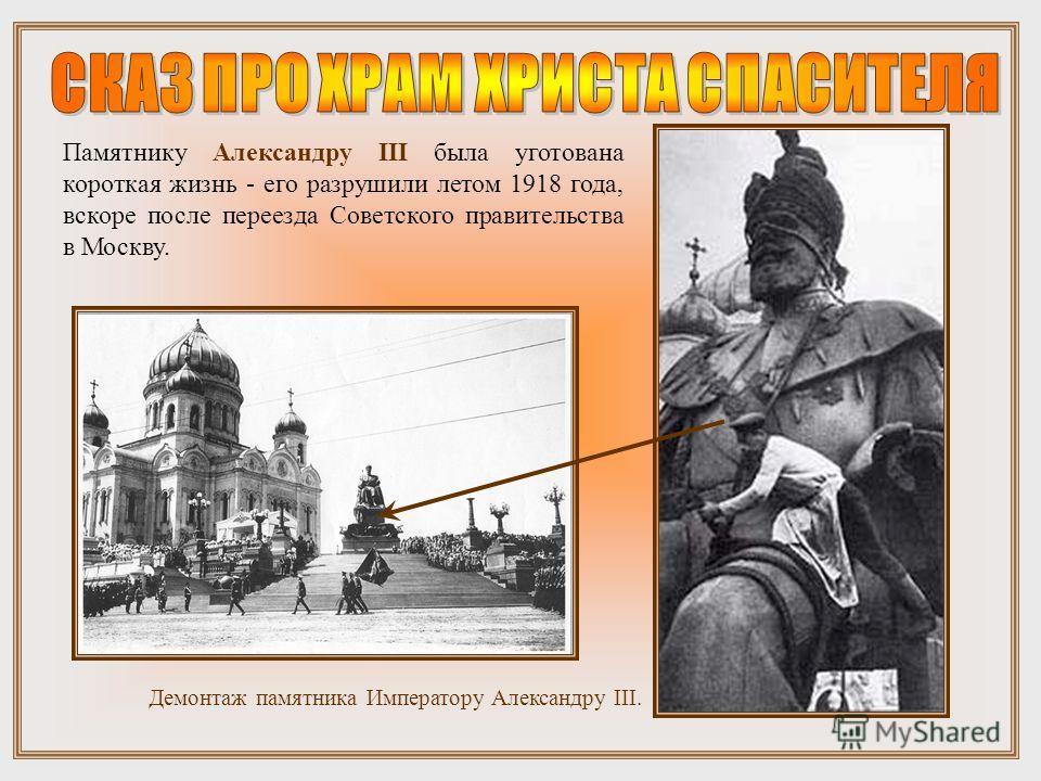 Демонтаж памятника Императору Александру III. Памятнику Александру III была уготована короткая жизнь - его разрушили летом 1918 года, вскоре после переезда Советского правительства в Москву.