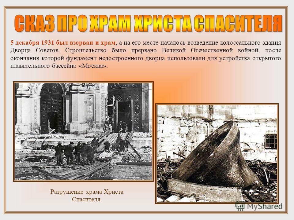 5 декабря 1931 был взорван и храм, а на его месте началось возведение колоссального здания Дворца Советов. Строительство было прервано Великой Отечественной войной, после окончания которой фундамент недостроенного дворца использовали для устройства о