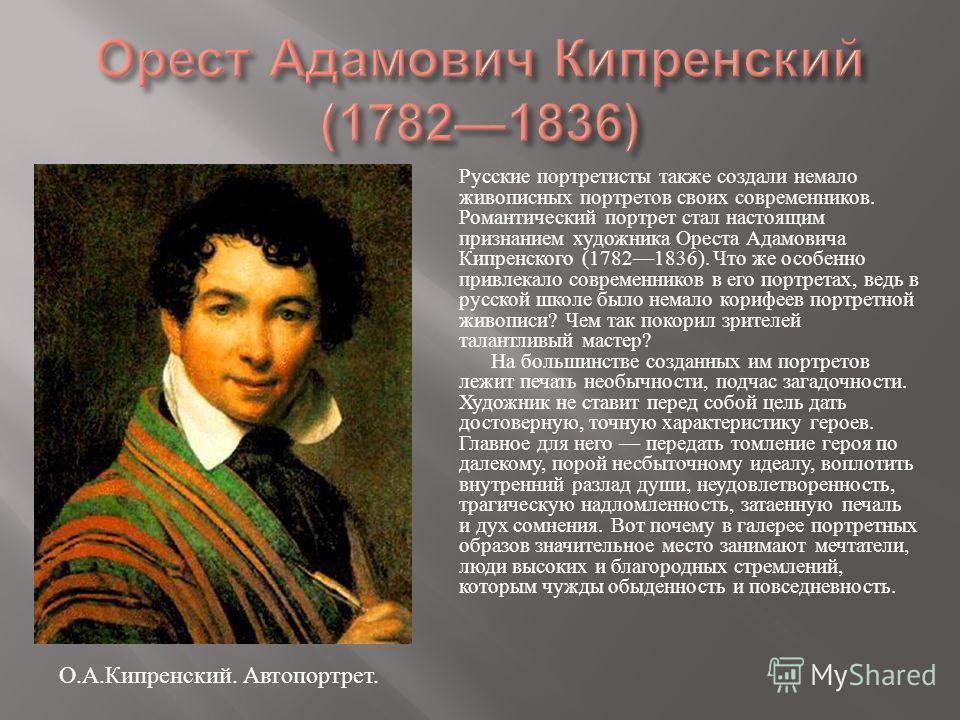 Русские портретисты также создали немало живописных портретов своих современников. Романтический портрет стал настоящим признанием художника Ореста Адамовича Кипренского (17821836). Что же особенно привлекало современников в его портретах, ведь в рус
