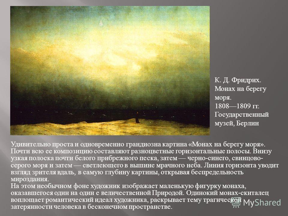 Удивительно проста и одновременно грандиозна картина «Монах на берегу моря». Почти всю ее композицию составляют разноцветные горизонтальные полосы. Внизу узкая полоска почти белого прибрежного песка, затем черно-синего, свинцово- серого моря и затем