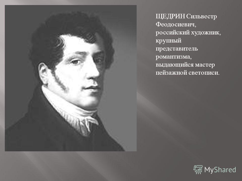 ЩЕДРИН Сильвестр Феодосиевич, российский художник, крупный представитель романтизма, выдающийся мастер пейзажной светописи.