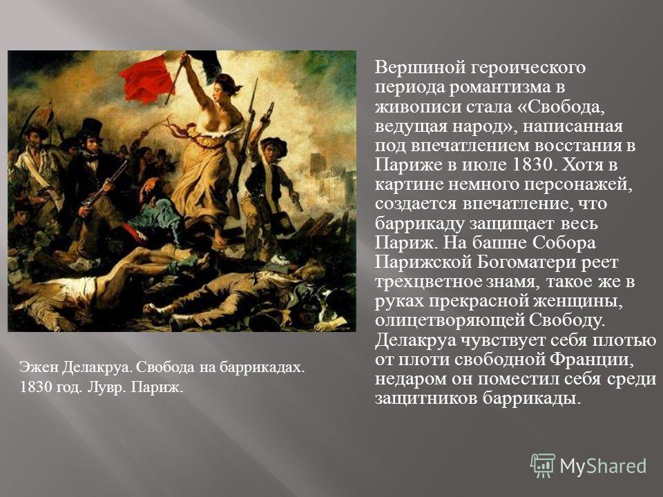 Вершиной героического периода романтизма в живописи стала «Свобода, ведущая народ», написанная под впечатлением восстания в Париже в июле 1830. Хотя в картине немного персонажей, создается впечатление, что баррикаду защищает весь Париж. На башне Собо