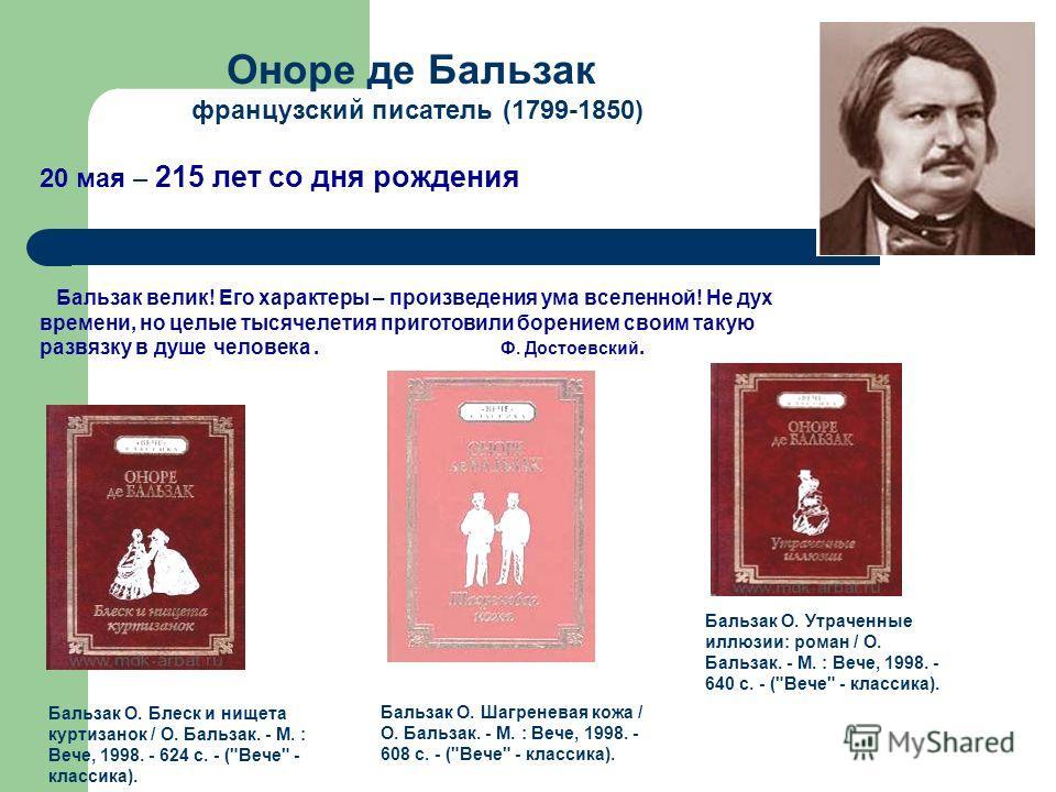 Оноре де Бальзак французский писатель (1799-1850) 20 мая – 215 лет со дня рождения Бальзак О. Блеск и нищета куртизанок / О. Бальзак. - М. : Вече, 1998. - 624 с. - (