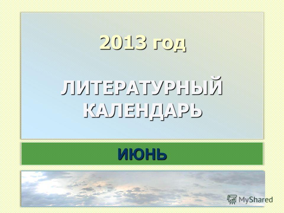 2013 год ЛИТЕРАТУРНЫЙ КАЛЕНДАРЬ ИЮНЬ