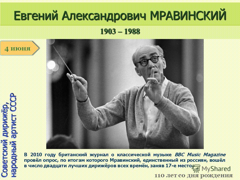 1903 – 1988 1 января Советский дирижёр, народный артист СССР Евгений Александрович МРАВИНСКИЙ 110 лет со дня рождения 4 июня В 2010 году британский журнал о классической музыке BBC Music Magazine провёл опрос, по итогам которого Мравинский, единствен