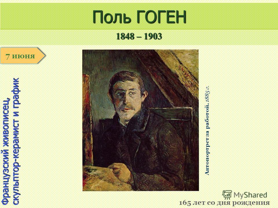 1848 – 1903 1 января Французский живописец, скульптор-керамист и график Поль ГОГЕН 165 лет со дня рождения 7 июня Автопортрет за работой. 1885 г.