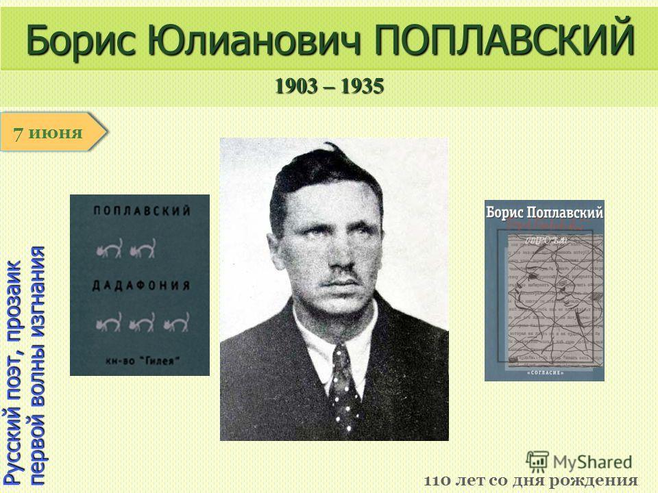 1903 – 1935 1 января Русский поэт, прозаик первой волны изгнания Борис Юлианович ПОПЛАВСКИЙ 110 лет со дня рождения 7 июня