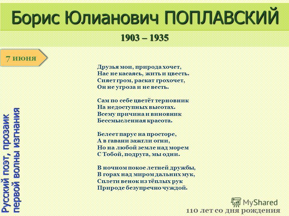 1903 – 1935 1 января Русский поэт, прозаик первой волны изгнания Борис Юлианович ПОПЛАВСКИЙ 110 лет со дня рождения 7 июня Друзья мои, природа хочет, Нас не касаясь, жить и цвесть. Сияет гром, раскат грохочет, Он не угроза и не весть. Сам по себе цве