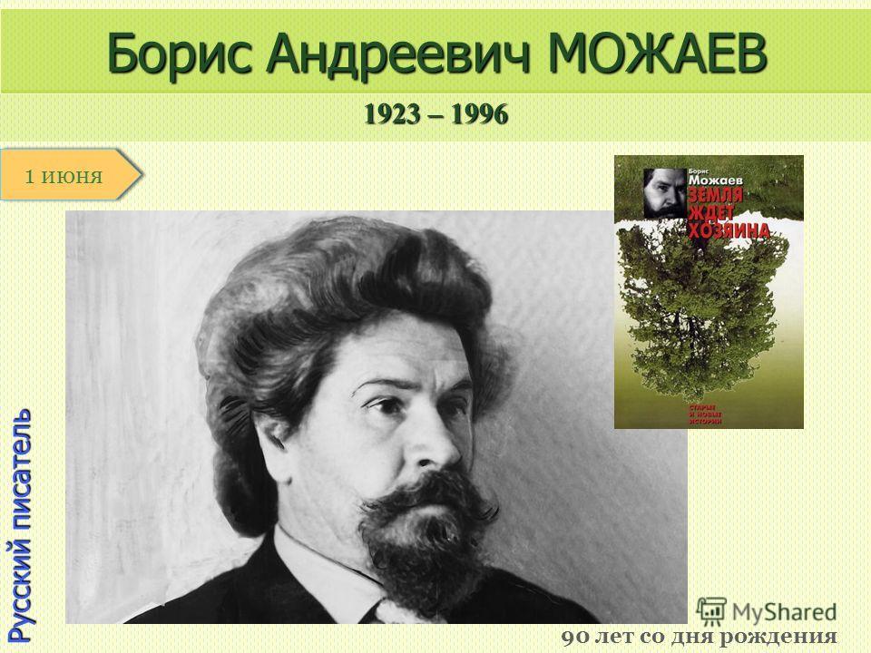 1923 – 1996 1 января Русский писатель Борис Андреевич МОЖАЕВ 90 лет со дня рождения 1 июня