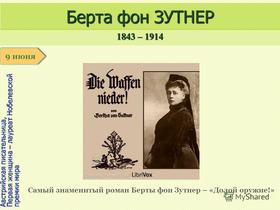 1843 – 1914 1 января Австрийская писательница, Первая женщина – лауреат Нобелевской премии мира Берта фон ЗУТНЕР Самый знаменитый роман Берты фон Зутнер – «Долой оружие!» 9 июня