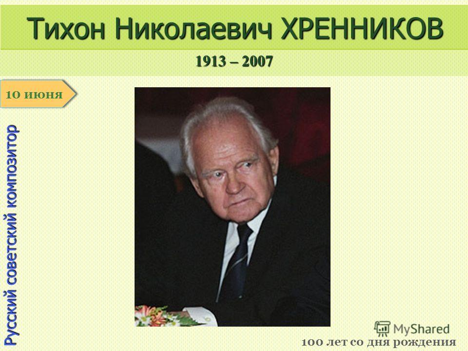 1913 – 2007 1 января Русский советский композитор Тихон Николаевич ХРЕННИКОВ 100 лет со дня рождения 10 июня