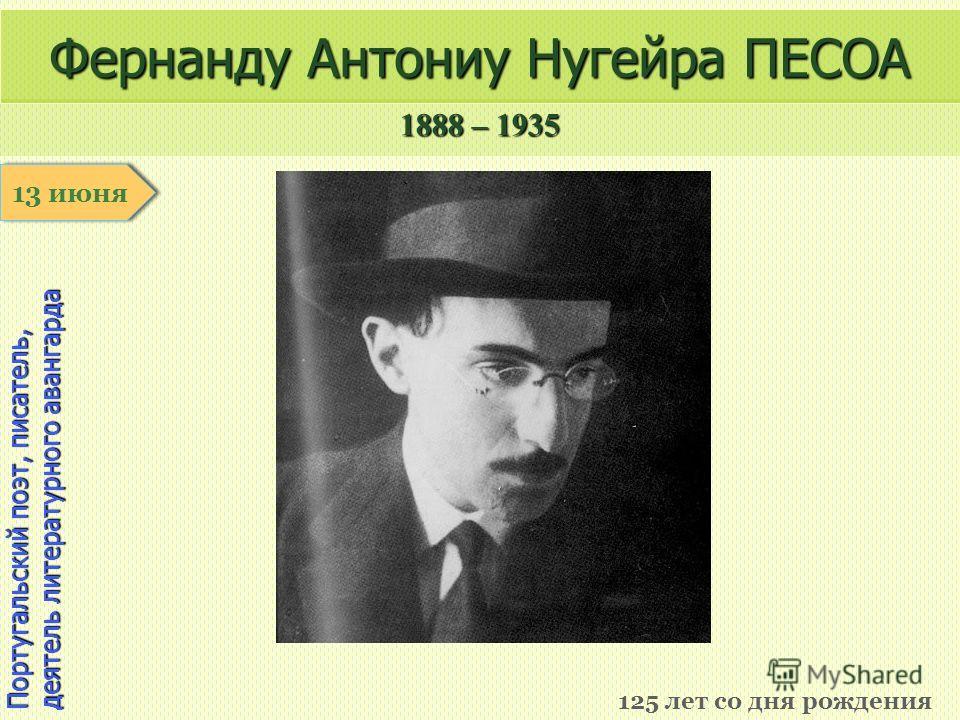 1888 – 1935 1 января Португальский поэт, писатель, деятель литературного авангарда Фернанду Антониу Нугейра ПЕСОА 125 лет со дня рождения 13 июня