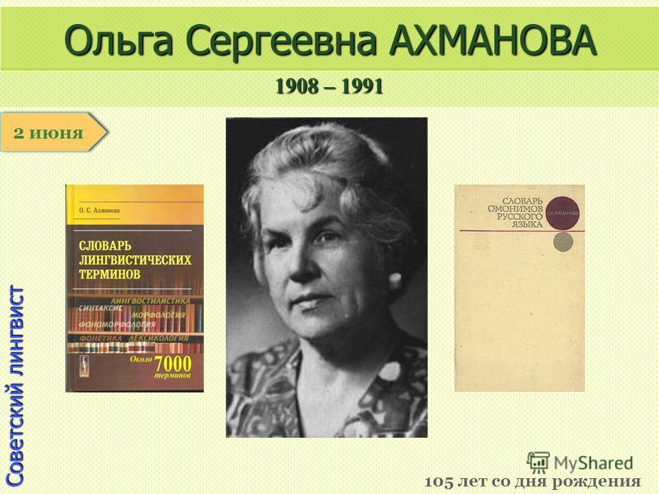 1908 – 1991 1 января Советский лингвист Ольга Сергеевна АХМАНОВА 105 лет со дня рождения 2 июня