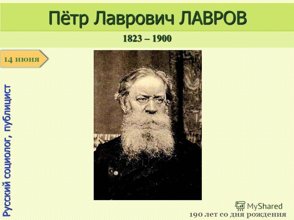 1823 – 1900 1 января Русский социолог, публицист Пётр Лаврович ЛАВРОВ 190 лет со дня рождения 14 июня