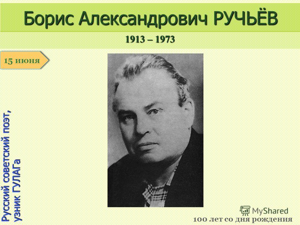 1913 – 1973 1 января Русский советский поэт, узник ГУЛАГа Борис Александрович РУЧЬЁВ 100 лет со дня рождения 15 июня