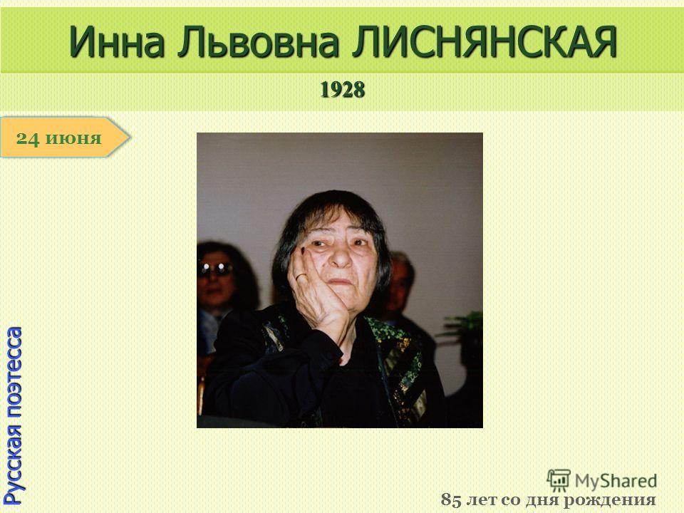1928 1 января Русская поэтесса Инна Львовна ЛИСНЯНСКАЯ 85 лет со дня рождения 24 июня