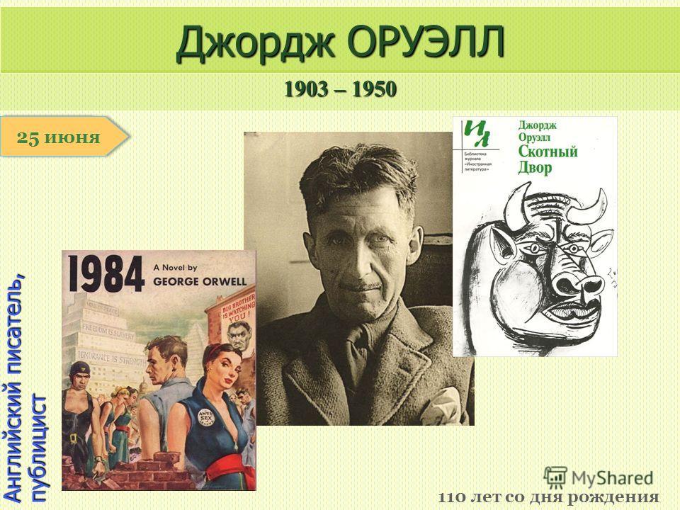 1903 – 1950 1 января Английский писатель, публицист Джордж ОРУЭЛЛ 110 лет со дня рождения 25 июня