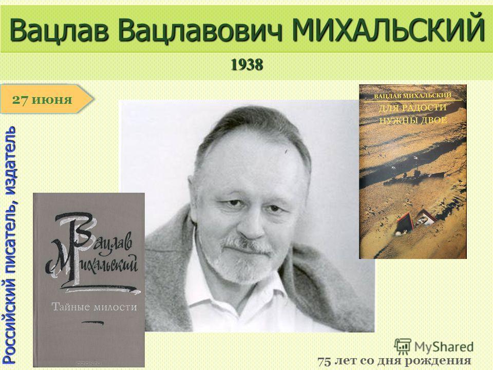 1938 1 января Российский писатель, издатель Вацлав Вацлавович МИХАЛЬСКИЙ 75 лет со дня рождения 27 июня
