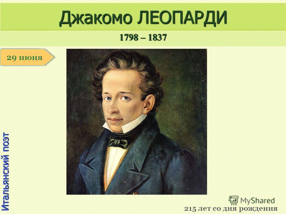 1798 – 1837 1 января Итальянский поэт Джакомо ЛЕОПАРДИ 215 лет со дня рождения 29 июня