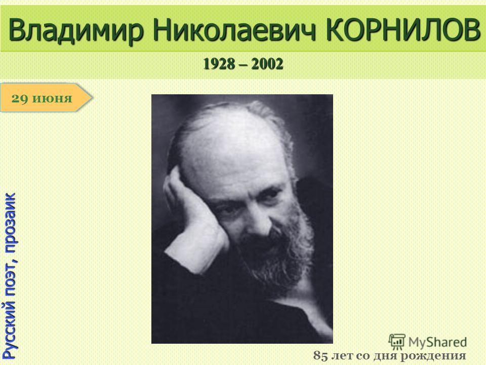 1928 – 2002 1 января Русский поэт, прозаик Владимир Николаевич КОРНИЛОВ 85 лет со дня рождения 29 июня