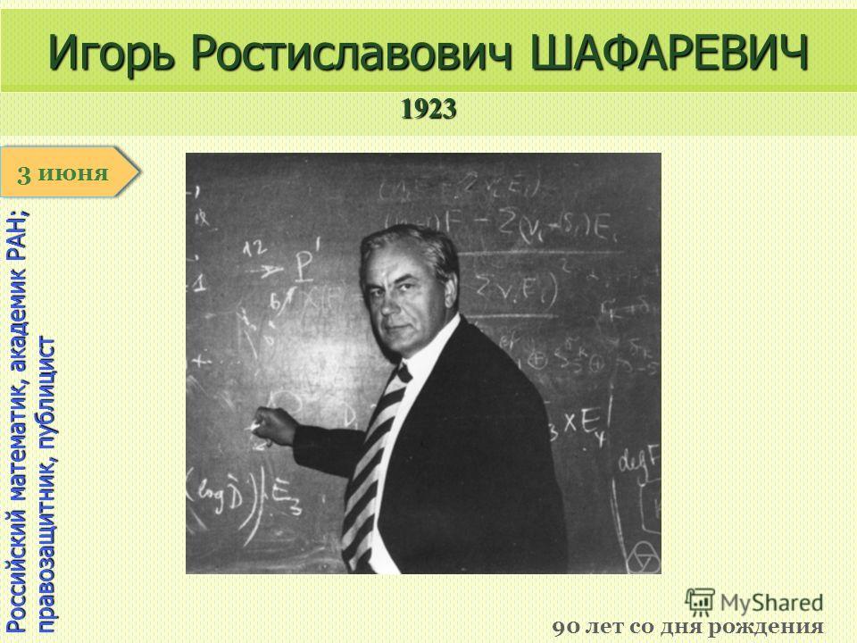 1923 1 января Российский математик, академик РАН; правозащитник, публицист Игорь Ростиславович ШАФАРЕВИЧ 90 лет со дня рождения 3 июня