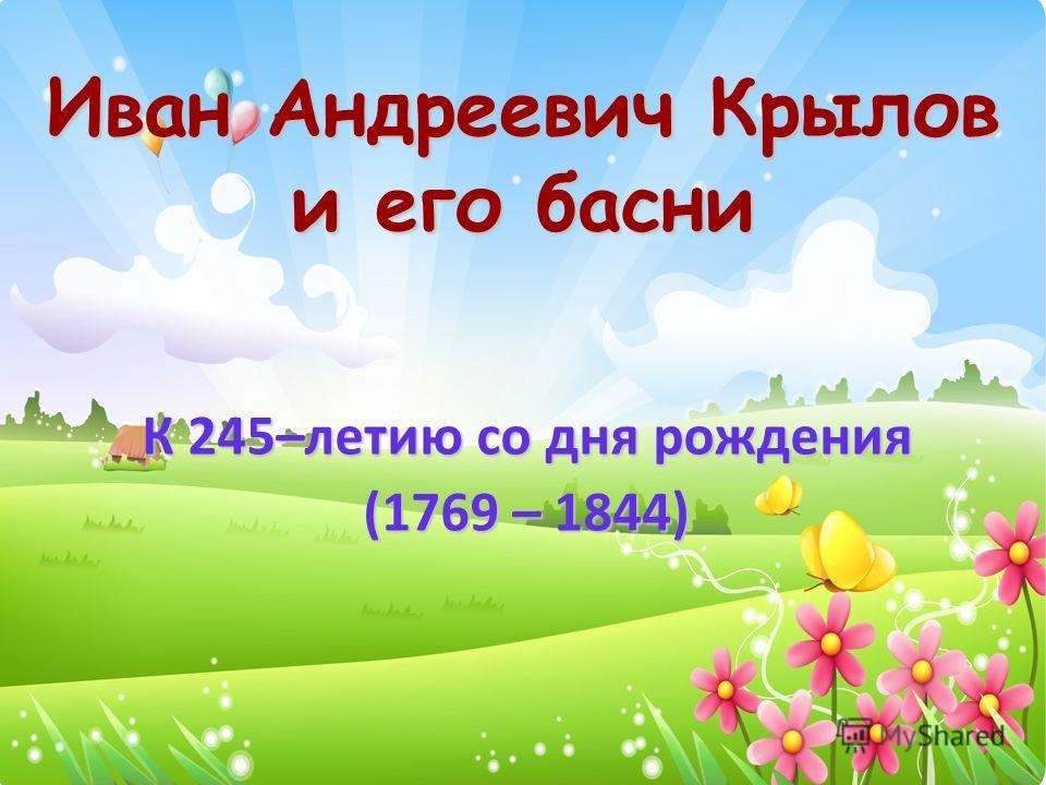 Иван Андреевич Крылов и его басни К 245–летию со дня рождения (1769 – 1844)