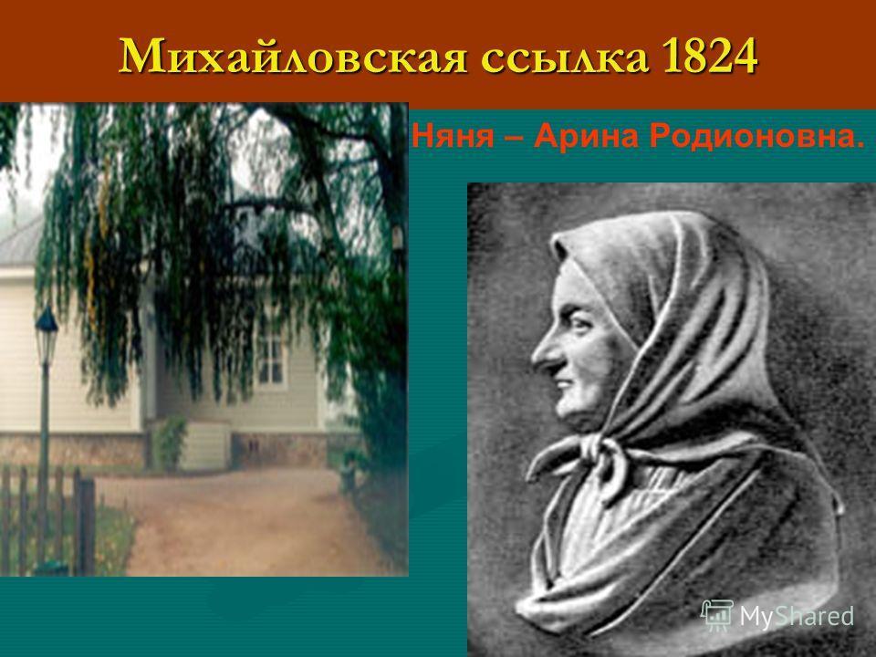 Михайловская ссылка 1824 Няня – Арина Родионовна.