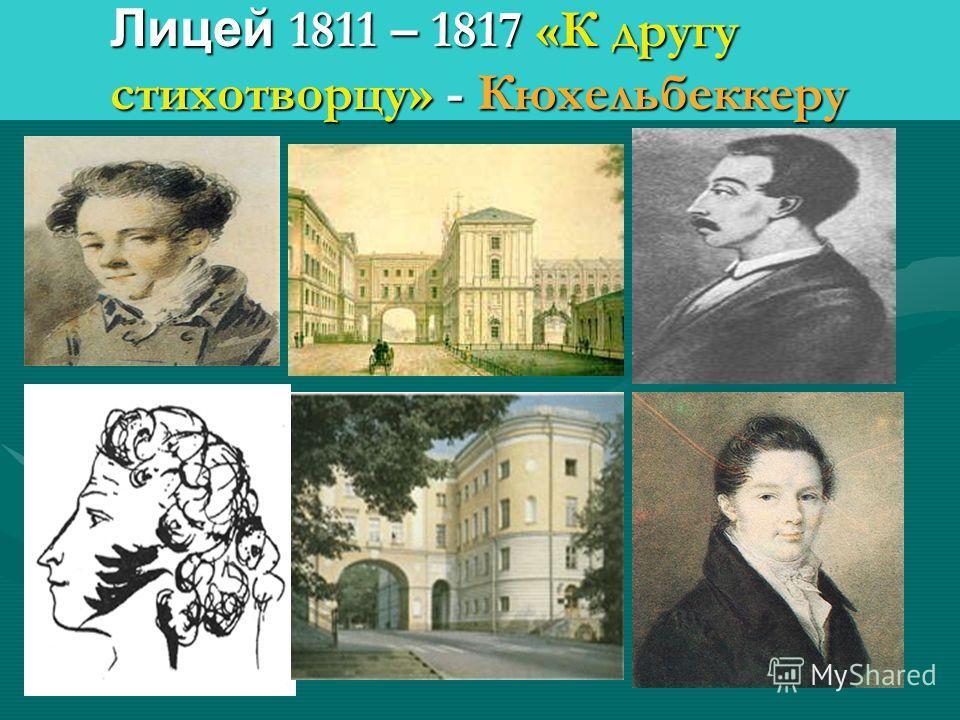 Лицей 1811 – 1817 «К другу стихотворцу» - Кюхельбеккеру