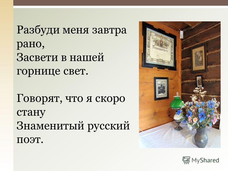 Разбуди меня завтра рано, Засвети в нашей горнице свет. Говорят, что я скоро стану Знаменитый русский поэт.