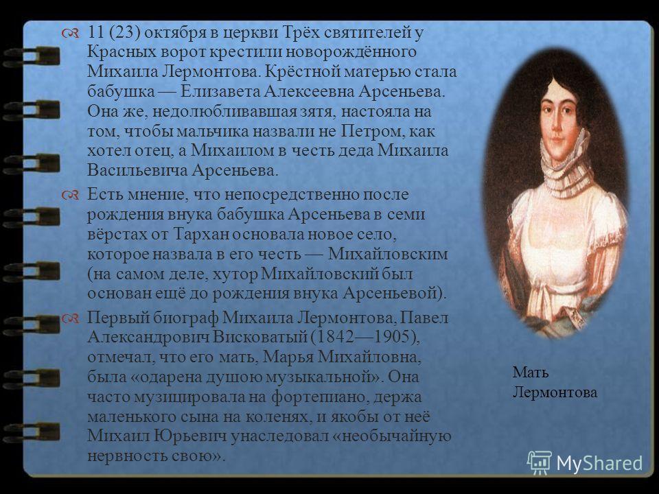 11 (23) октября в церкви Трёх святителей у Красных ворот крестили новорождённого Михаила Лермонтова. Крёстной матерью стала бабушка Елизавета Алексеевна Арсеньева. Она же, недолюбливавшая зятя, настояла на том, чтобы мальчика назвали не Петром, как х