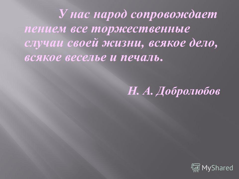 У нас народ сопровождает пением все торжественные случаи своей жизни, всякое дело, всякое веселье и печаль. Н. А. Добролюбов