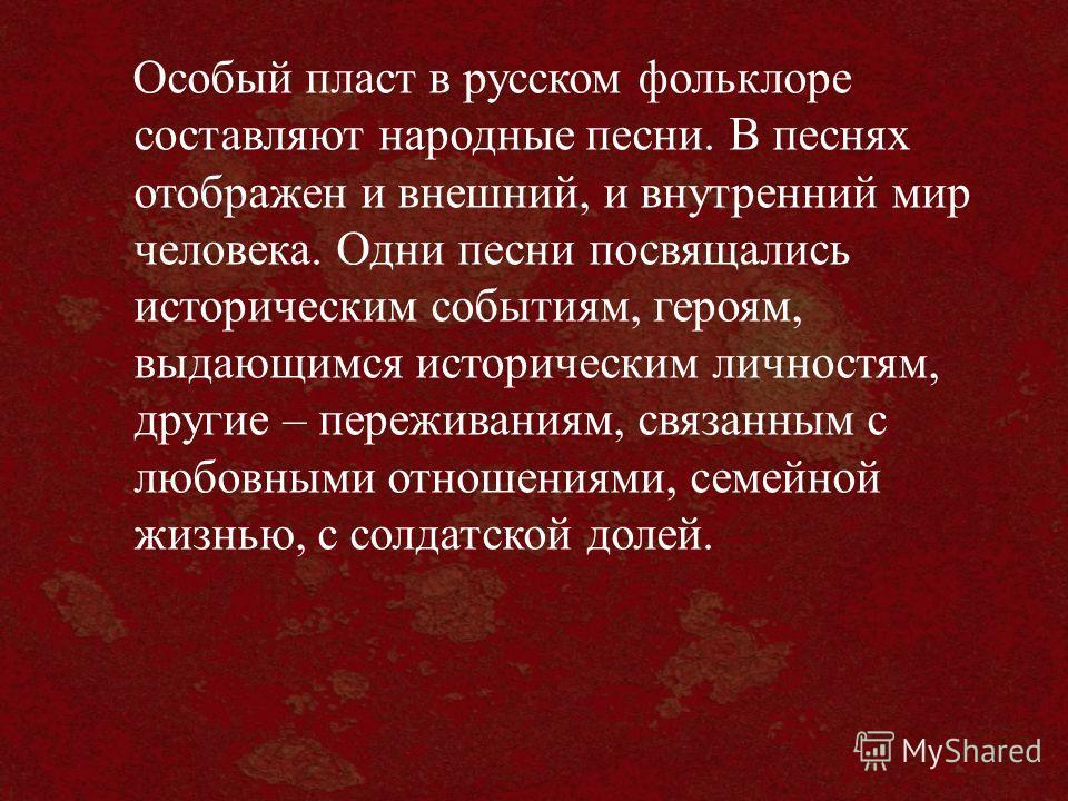 Особый пласт в русском фольклоре составляют народные песни. В песнях отображен и внешний, и внутренний мир человека. Одни песни посвящались историческим событиям, героям, выдающимся историческим личностям, другие – переживаниям, связанным с любовными