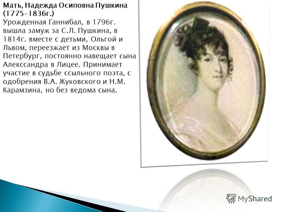 Отец, Сергей Львович Пушкин (1770- 1838 г.) В 1796 г. капитан-поручик лейб- гвардейского Егерского полка, с 1800 г. - в Комиссариатском штате в Москве, в 1811 г. - военный советник, в 1824 г. - начальник Комиссариатской комиссии резервной армиии в Ва