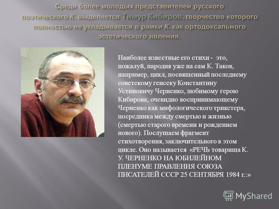 Наиболее известные его стихи - это, пожалуй, пародия уже на сам К. Таков, например, цикл, посвященный последнему советскому генсеку Константину Устиновичу Черненко, любимому герою Кибирова, очевидно воспринимающему Черненко как мифологического трикст