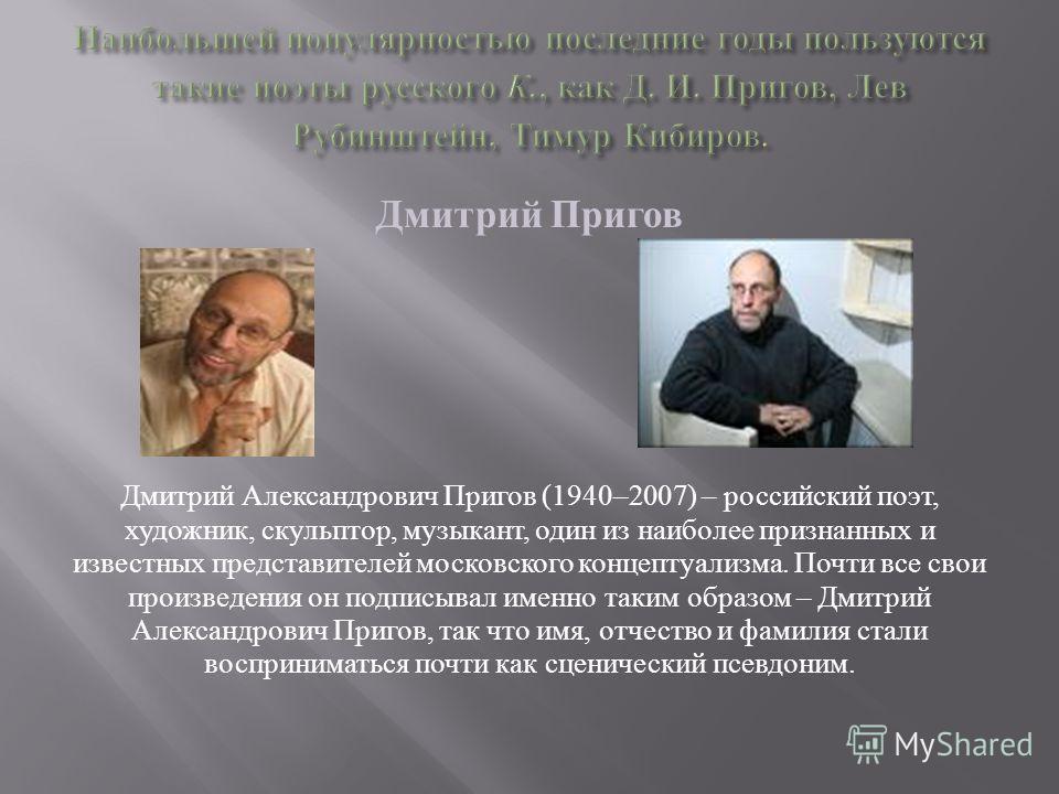 Дмитрий Пригов Дмитрий Александрович Пригов (1940–2007) – российский поэт, художник, скульптор, музыкант, один из наиболее признанных и известных представителей московского концептуализма. Почти все свои произведения он подписывал именно таким образо